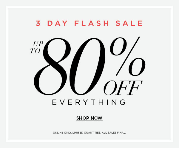 3 DAY FLASH SALE   Up to 80% Off Everything ONLINE ONLY. LIMITED QUANTITIES. ALL SALES FINAL.   SHOP NOW >