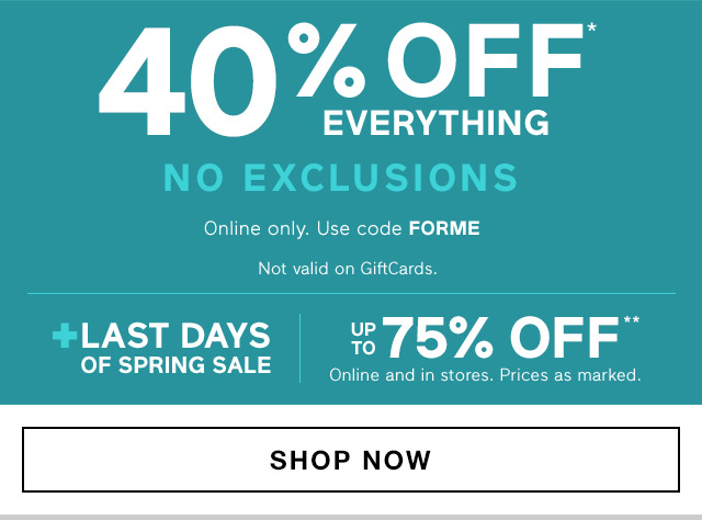 40% OFF* EVERYTHING | NO EXCLUSIONS | UP TO 75% OFF** | SHOP NOW