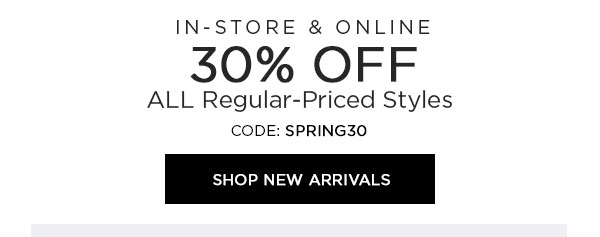 IN-STORE & ONLINE   30% OFF ALL Regular-Priced Styles   CODE: SPRING30   SHOP NEW ARRIVALS >