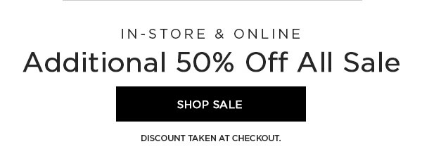 IN-STORE & ONLINE   Additional 50% Off All Sale   SHOP SALE >   DISCOUNT TAKEN AT CHECKOUT.