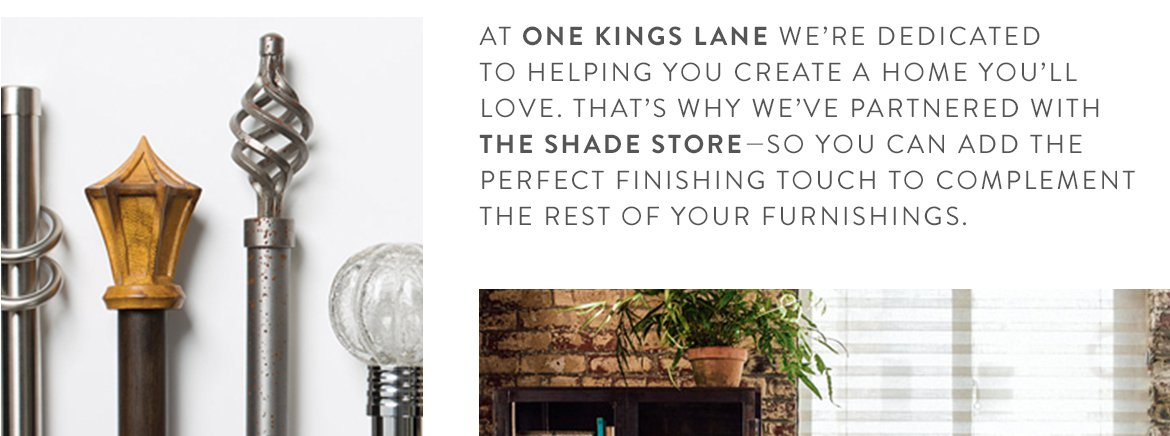 AT ONE KINGS LANE WE'RE DEDICATED TO HELPING YOU CREATE A HOME YOU'LL LOVE. THAT'S WHY WE'VE PARTNERED WITH THE SHADE STORE—SO YOU CAN ADD THE PERFECT FINISHING TOUCH TO COMPLEMENT THE REST OF YOUR FURNISHINGS.