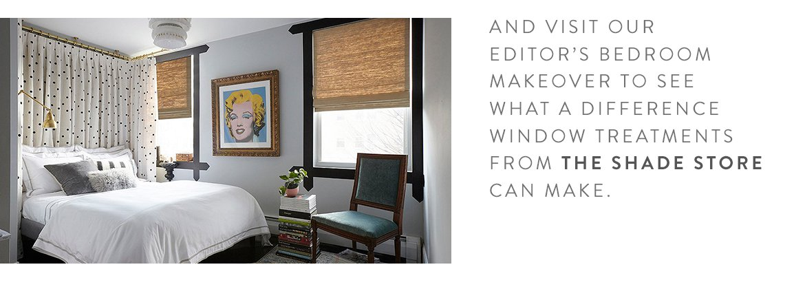 AND VISIT OUR EDITOR'S BEDROOM MAKEOVER TO SEE WHAT A DIFFERENCE WINDOW TREATMENTS FROM THE SHADE STORE CAN MAKE.