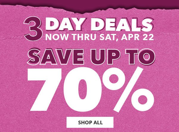 3 Day Deals Now thru Sat. Apr 22. Save up to 70%. SHOP NOW.