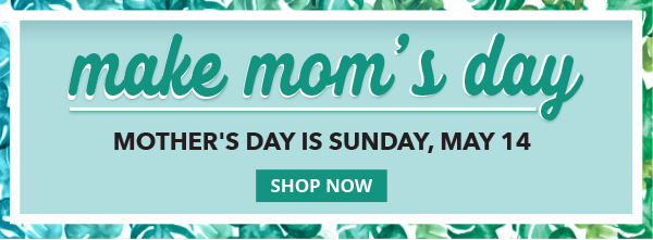 Make Mom's Day. Mother's Day is Sunday, May 14. SHOP NOW.