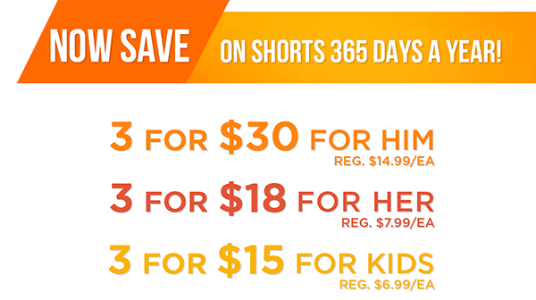 Save on shorts 365 Days a Year! Select 3 shorts for her 3/$18 (*Original Price  $7.99), for him 3/$30 (*Original Price  $14.99), for kids 3/$15 (*Original Price $6.99)