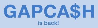 GAPCA$H is back! Earn $25 for every $50 or more you spend thru 5/9.§ Spend your GapCash ($50 min.) 5/10-5/14.