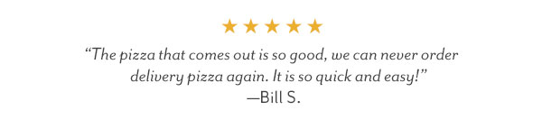 """The pizza tha comes out is so good, we can never order delivery pizza again."" - Bill S."