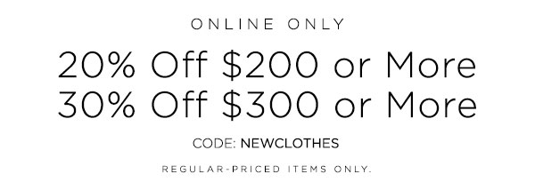 ONLINE ONLY   20% OFF $200 or More   30% OFF $300 or More   CODE: NEWCLOTHES   REGULAR-PRICED ITEMS ONLY.