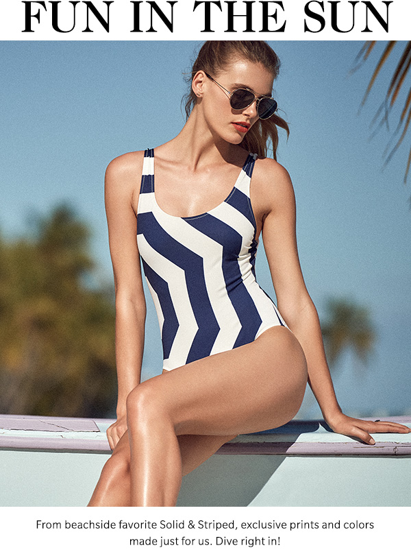 Fun in the Sun From beachside favorite Solid & Striped, exclusive prints and colors made just for us. Dive right in!