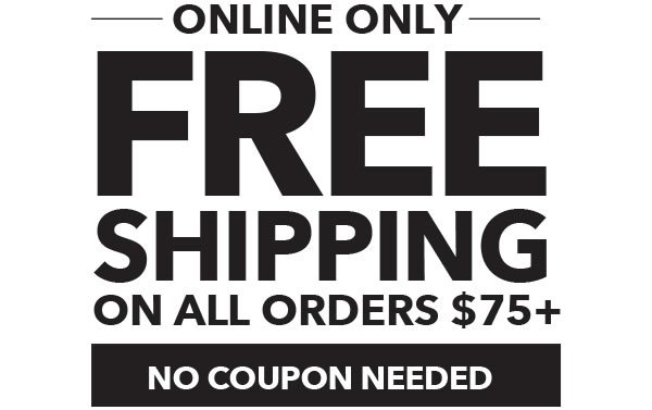 Online Only Free Shipping on all $75+ orders. No coupon needed.