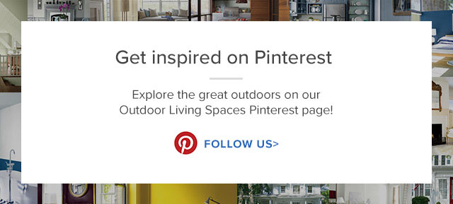 Get inspired on Pinterest  Explore the great outdoors on our Outdoor Living Spaces Pinterest page! FOLLOW US>