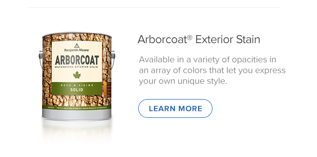 Arborcoat® Exterior Stain Available in a variety of opacities in  an array of colors that let you express  your own unique style. (LEARN MORE)