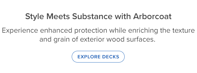 Style Meets Substance with Arborcoat Experience enhanced protection while enriching the texture and grain of exterior wood surfaces.  (EXPLORE DECKS)
