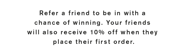 Refer a friend to be in with a chance of winning