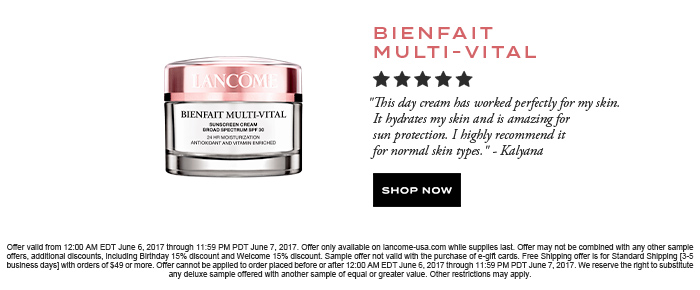 BIENFAIT MULTI-VITAL  									'This day cream has worked perfectly for my skin. It hydrates my skin and is amazing for sun protection. I highly recommend it for normal skin types.' -Kalyana  									SHOP NOW  									Offer valid from 12:00 AM EDT June 6, 2017 through 11:59 PM PDT June 7, 2017. Offer only available on lancome-usa.com while supplies last. Offer may not be combined with any other sample offers, additional discounts, including Birthday 15% discount and Welcome 15% discount. Sample offer not valid with the purchase of e-gift cards. Free Shipping offer is for Standard Shipping [3-5 business days] with orders of $49 or more. Offer cannot be applied to order placed before or after 12:00 AM EDT June 6, 2017 through 11:59 PM PDT June 7, 2017. We reserve the right to substitute any deluxe sample offered with another sample of equal or greater value. Other restrictions may apply.
