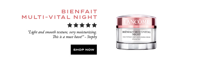 BIENFAIT MULTI-VITAL NIGHT  									'Light and smooth texture, very moisturizing. This is a must have!' -Stephy  									SHOP NOW