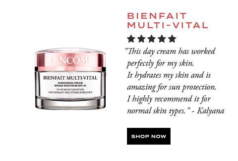 BIENFAIT MULTI-VITAL  									'This day cream has worked perfectly for my skin. It hydrates my skin and is amazing for sun protection. I highly recommend it for normal skin types.' -Kalyana  									SHOP NOW
