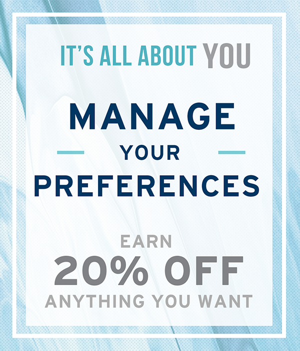 Manage your preferences and earn 20% off your next order. Update Now!