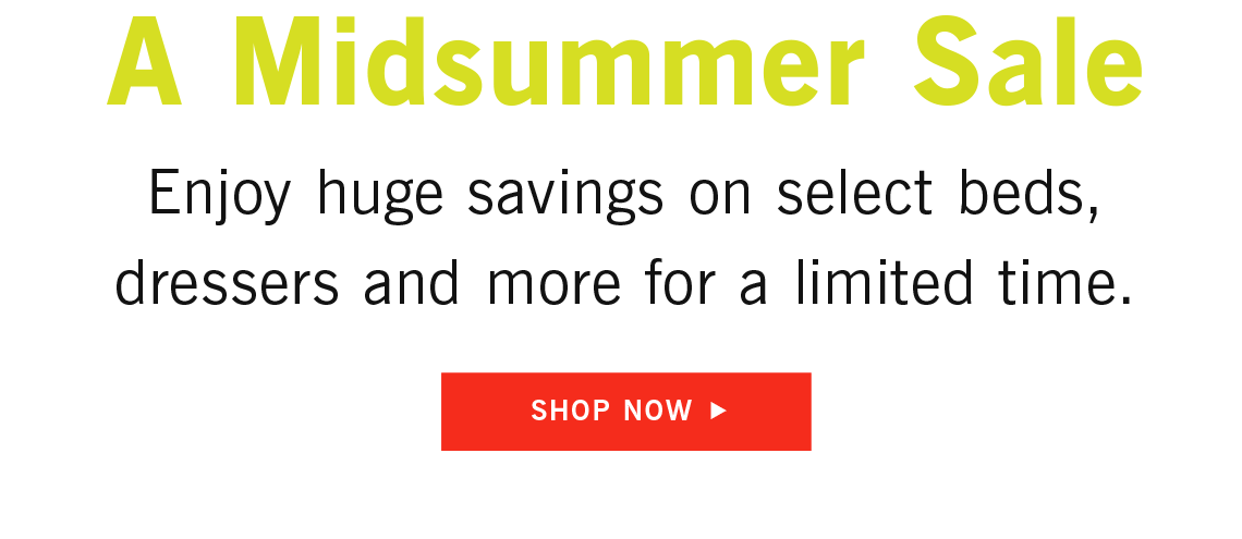 A Midsummer Sale, Enjoy huge savings on select beds, dressers and more for a limited time.