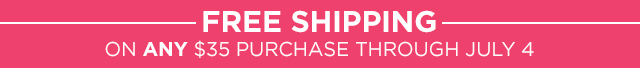 Free Shipping on ANY $35 purchase through July 4