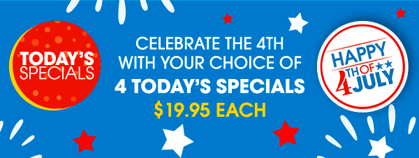 TODAY'S SPECIALS | CELEBRATE THE 4TH WITH YOUR CHOICE OF 4 TODAY'S SPECIALS | $19.95 EACH | HAPPY 4TH OF JULY