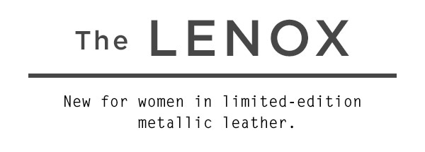 The Lenox - New for women in limited-edition metallic leather.