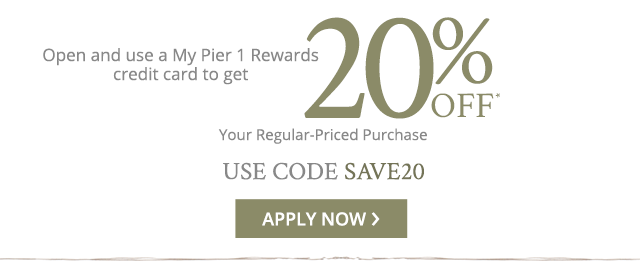Or, open and use a My Pier 1 Rewards credit card to get 20% off you regular-priced purchase. Apply now.