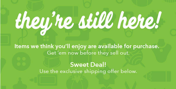 They're still here! Items we think you'll enjoy are available for purchase. Get 'em now before they sell out. Sweet Deal! Use the exclusive shipping offer below.