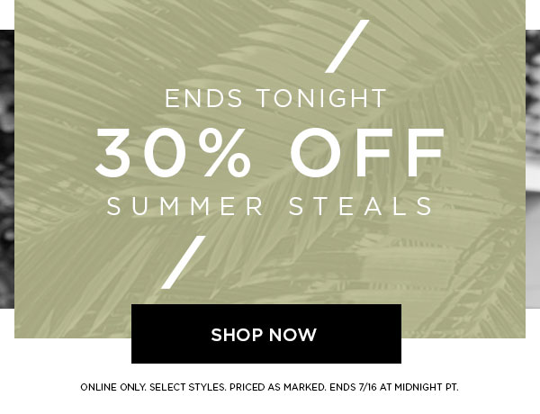 ENDS TONIGHT   30% Off Summer Steals   SHOP NOW >   ONLINE ONLY. SELECT STYLES. PRICED AS MARKED. ENDS 7/16 AT MIDNIGHT PT.
