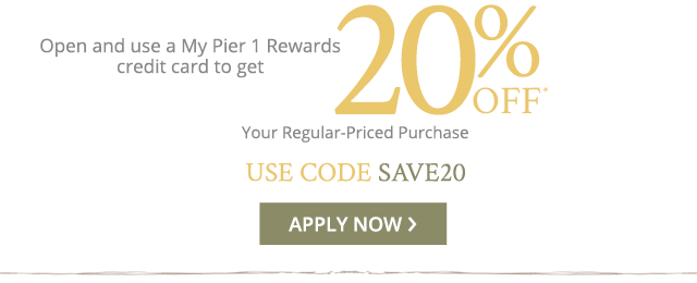 OR Open and use a My Pier 1 Rewards credit card to get 20% off your regular-priced purchase. Apply now.