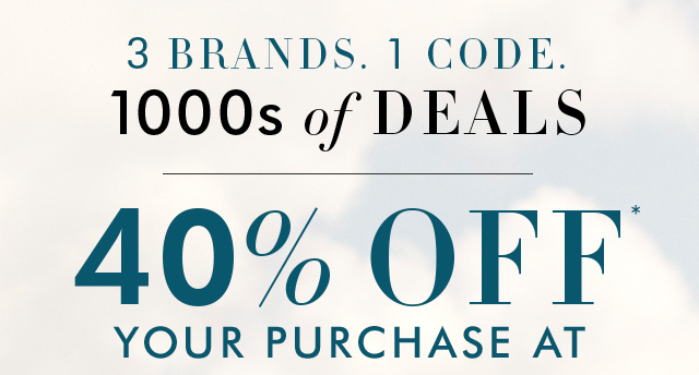 3 BRANDS. 1 CODE. 1000s of DEALS | 40% OFF* YOUR PURCHASE AT