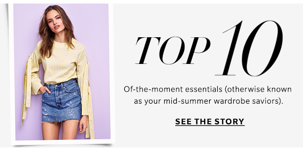Top 10 Of-the-moment essentials (otherwise known as your mid-summer wardrobe saviors). See the story >