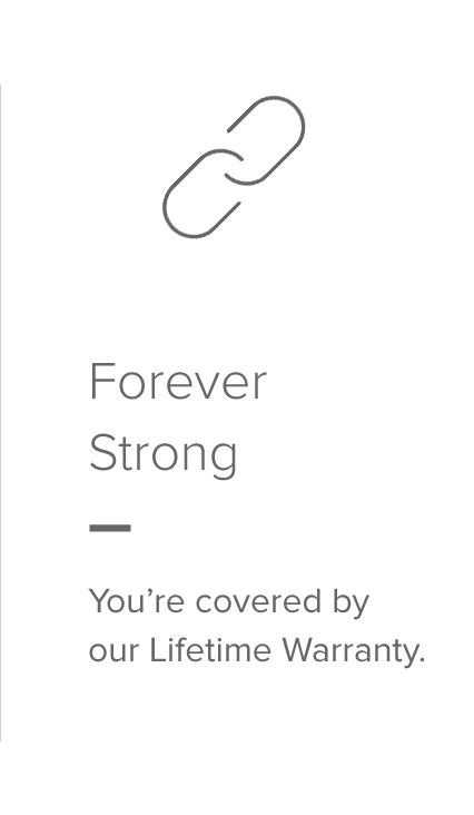 Forever Strong — All our products are guaranteed for Life.