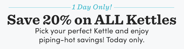 1 Day Only! Save 20% On All Kettles.