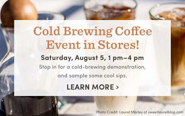Cold Brewing Coffee Event In Stores! Saturday, August 5, 1pm-4pm. Learn More ›