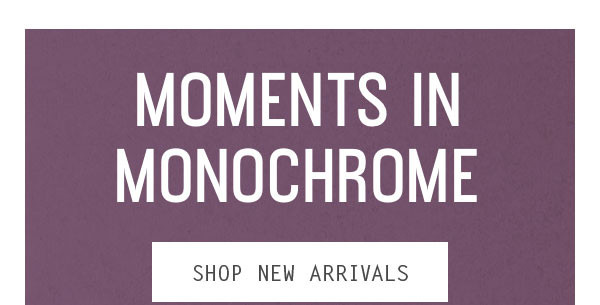 Moments in monochrome - Shop new arrivals
