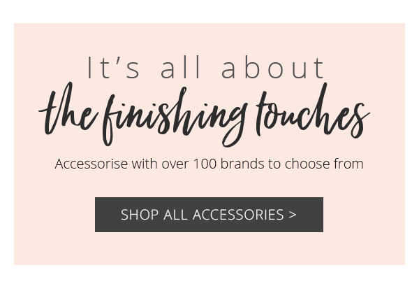 It's all about the finishing touches - Shop all accessories