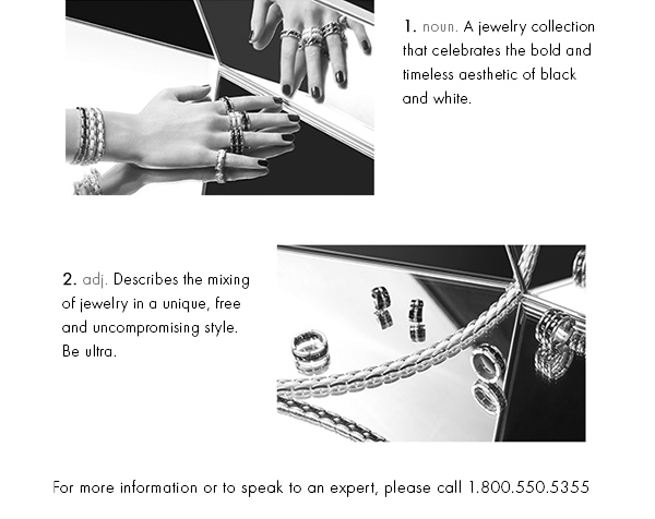 1. noun. A jewelry collection that celebrates the bold and timeless aesthetic of black and white. 2. adj. Describes the mixing of jewelry in a unique, free and uncompromising style. Be ultra.
