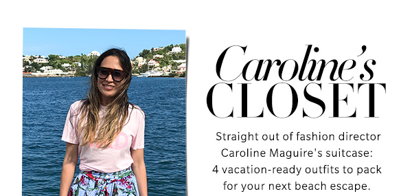 Caroline's Closet  Straight out of fashion director Caroline Maguire's suitcase: 4 vacation-ready outfits to pack for your next beach escape.