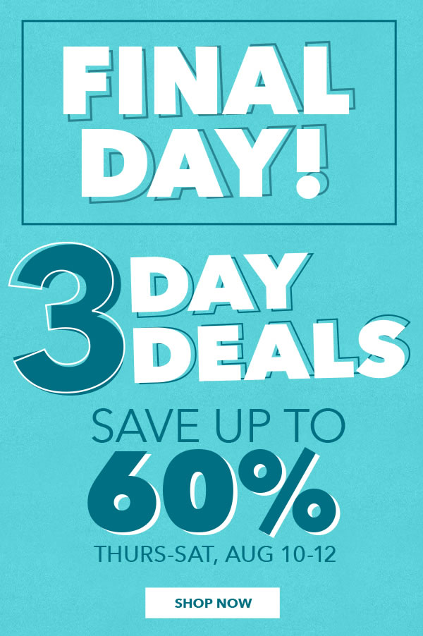 3 Day Deals FINAL DAY! Save Up To 60% Thurs-Sat, Aug 10-12. SHOP NOW.