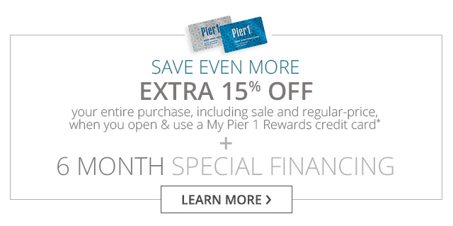 Save even more - Extra 15% off your entire purchase, including sale and regular-price, when youy open & use a My Pier 1 Rewards credit card + 6 month special financing.