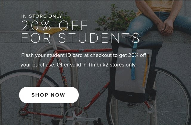 20% Off For Students – Flash your student ID card at checkout to get 20% offyour purchase. Offer valid in Timbuk2 stores only.