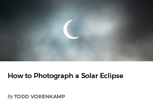 How to Photograph a Solar Eclipse by Todd Vorenkamp