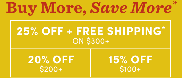 Buy More, Save More. Up To 25% Off* And Free Shipping On $300+* ›