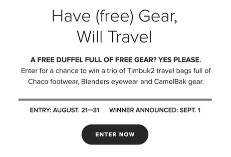 Have Free Gear, Will Travel Enter for a chance to win a trio of NEW Timbuk2 travel bags footwear by Chaco, shades by Blenders Eyewear, and hydration by CamelBak. Win and you'll have no excuse to stay home.