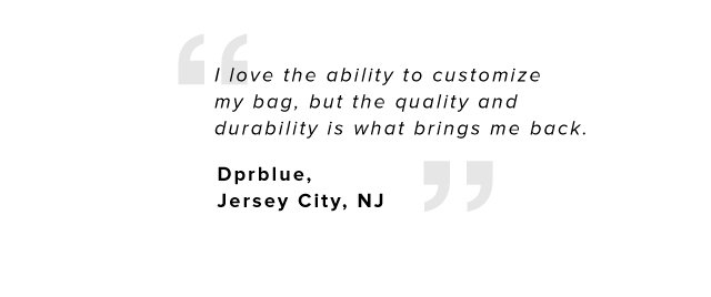 I love the ability to customize my bag, but the quality and durability is what brings me back. – Dprblue, Jersey City, NJ