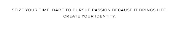 Seize your time. Dare to pursue passion because it brings life. Create your identity.