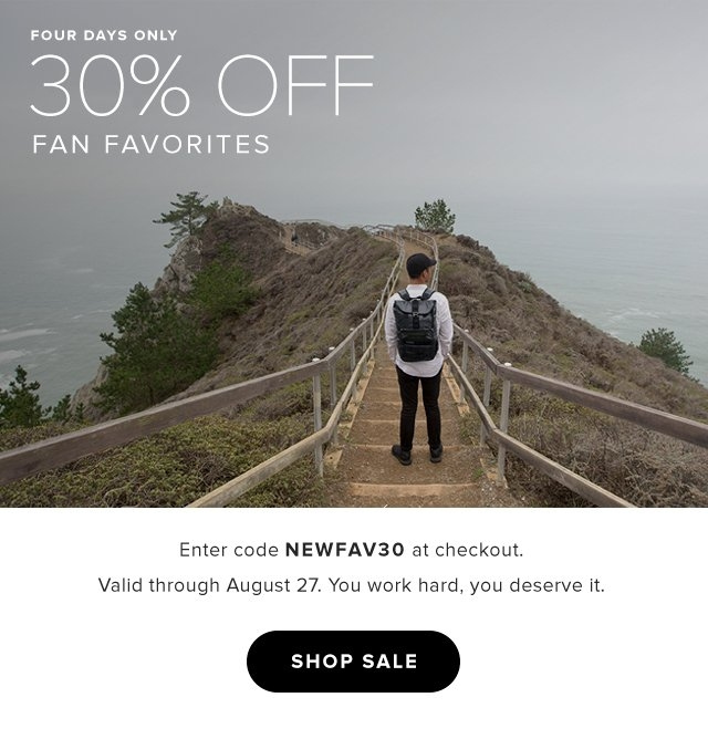 four days only 30% OFF Fan Favorites | Enter code NEWFAV30 at checkout. Valid through August 27. You work hard, you deserve it.