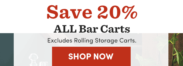 Save 20% All Bar Carts. Excludes Rolling Storage Carts.