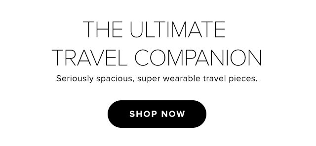 The Ultimate Travel Companion Seriously spacious, super wearable travel pieces. - Shop Now